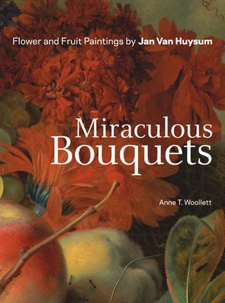Miraculous Bouquets: Flower and Fruit Paintings by Jan van Huysum