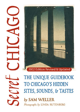 Secret Chicago: The Unique Guidebook to Chicago's Hidden Sites, Sounds & Tastes
