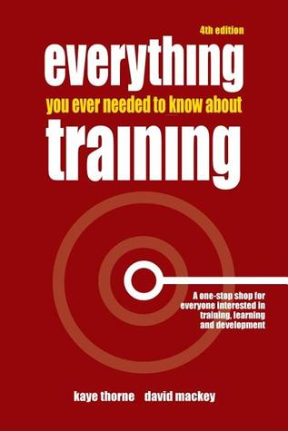 Everything You Ever Needed to Know about Training: A One-Stop Shop for Everyone Interested in Training, Learning and Development