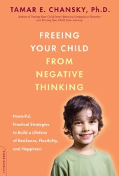 Freeing Your Child from Negative Thinking: Powerful, Practical Strategies to Build a Lifetime of Resilience, Flexibility, and Happiness