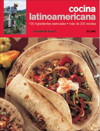 Cocina latinoamericana: 100 ingredientes esenciales, más de 200 recetas