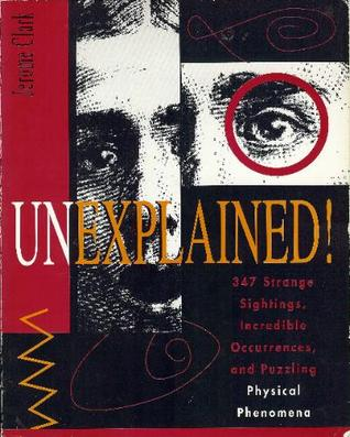 Unexplained!: 347 Strange Sightings, Incredible Occurences, and Puzzling Physical Phenomena