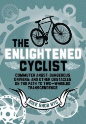 The Enlightened Cyclist: Commuter Angst, Dangerous Drivers, and Other Obstacles on the Path to Two-Wheeled Trancendence Pdf Book