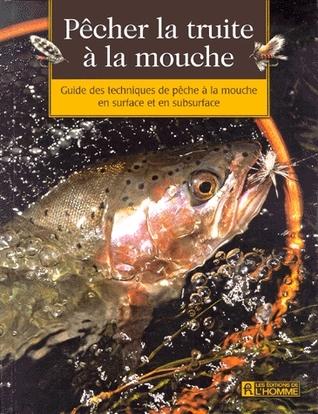 Pêcher la truite à la mouche: Guide des techniques de pêche à la mouche : surface, subsurface
