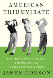 American Triumvirate: Sam Snead, Byron Nelson, Ben Hogan, and the Modern Age of Golf