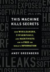 This Machine Kills Secrets: How WikiLeakers, Cypherpunks, and Hacktivists Aim to Free the World's Information Pdf Book