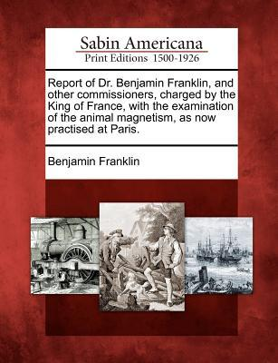 Report of Dr. Benjamin Franklin, and Other Commissioners, Charged by the King of France, with the Examination of the Animal Magnetism, as Now Practised at Paris.