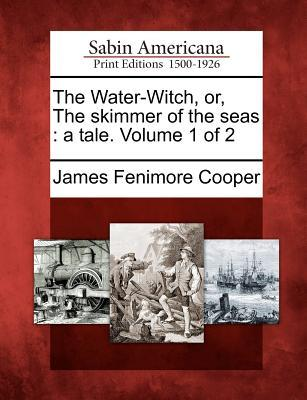 The Water-Witch, Or, the Skimmer of the Seas: A Tale. Volume 1 of 2
