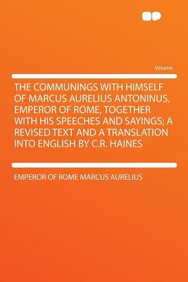 The Communings with Himself of Marcus Aurelius Antoninus, Emperor of Rome, Together with His Speeches and Sayings
