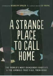 A Strange Place to Call Home: The World's Most Dangerous Habitats & the Animals That Call Them Home Pdf Book