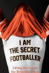 I Am The Secret Footballer: Lifting the Lid on the Beautiful Game Book