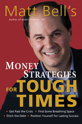 Matt Bell's Money Strategies for Tough Times: Ditch the Debt, Get Past the Crisis, Find Some Breathing Space, Position Yourself for Lasting Success