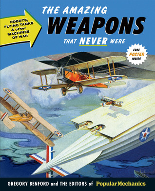 Popular Mechanics The Amazing Weapons That Never Were: Robots, Flying Tanks  Other Machines of War