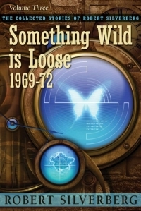 Something Wild is Loose, 1969-72 (The Collected Stories of Robert Silverberg, Volume 3)