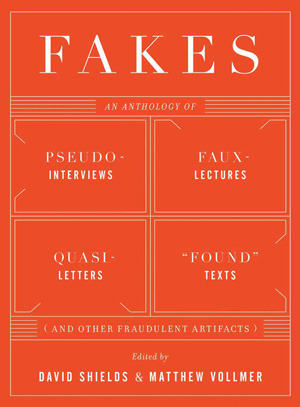 "Fakes: An Anthology of Pseudo-Interviews, Faux-Lectures, Quasi-Letters, ""Found"" Texts, and Other Fraudulent Artifacts"