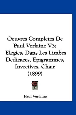 Oeuvres Completes de Paul Verlaine V3: Elegies, Dans Les Limbes Dedicaces, Epigrammes, Invectives, Chair (1899)