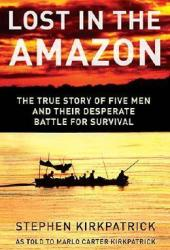 Lost in the Amazon: The True Story of Five Men and Their Desperate Battle for Survival