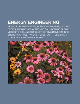 Energy Engineering: Petroleum Engineering, Power Engineering, Solar Design, Turbine, Relay, Trombe Wall, Demand Factor, Viscosity, Drilling Rig