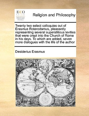 Twenty Two Select Colloquies Out of Erasmus Roterodamus, Pleasantly Representing Several Superstitious Levities That Were Crept Into the Church of Rome in His Days. to Which Are Added, Seven More Dialogues with the Life of the Author