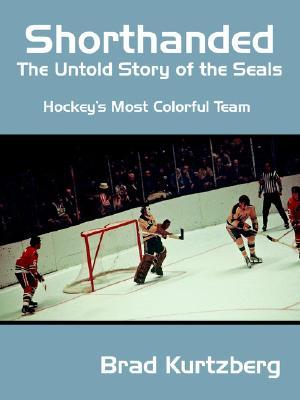 Shorthanded: The Untold Story of the Seals: Hockey's Most Colorful Team