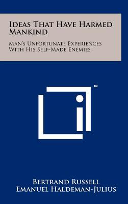 Ideas That Have Harmed Mankind: Man's Unfortunate Experiences with His Self-Made Enemies