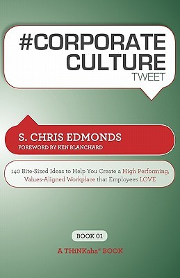 # Corporate Culture Tweet Book01: 140 Bite-Sized Ideas to Help You Create a High Performing, Values Aligned Workplace That Employees Love
