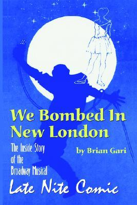 We Bombed in New London: The Inside Story of the Broadway Musical Late Nite Comic