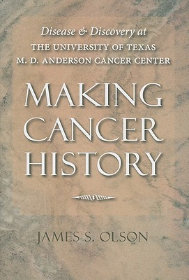 Making Cancer History: Disease and Discovery at the University of Texas M. D. Anderson Cancer Center