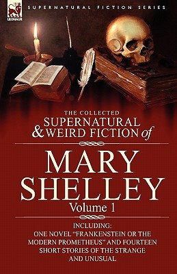 The Collected Supernatural and Weird Fiction of Mary Shelley-Volume 1: Including One Novel Frankenstein or The Modern Prometheus and Fourteen Short Stories of the Strange and Unusual