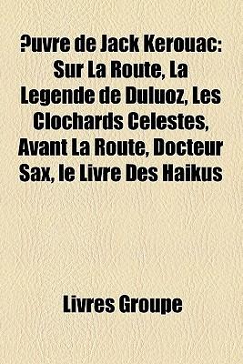 Uvre de Jack Kerouac: Sur La Route, La Lgende de Duluoz, Les Clochards Clestes, Avant La Route, Docteur Sax, Le Livre Des Hakus