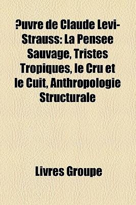 Œuvre de Claude Lévi-Strauss: La Pensée Sauvage, Tristes Tropiques, Le Cru Et Le Cuit, Anthropologie Structurale