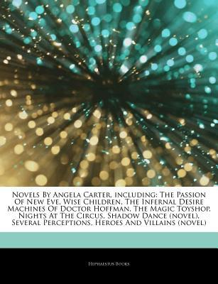 Articles on Novels by Angela Carter, Including: The Passion of New Eve, Wise Children, the Infernal Desire Machines of Doctor Hoffman, the Magic Toyshop, Nights at the Circus, Shadow Dance (Novel), Several Perceptions