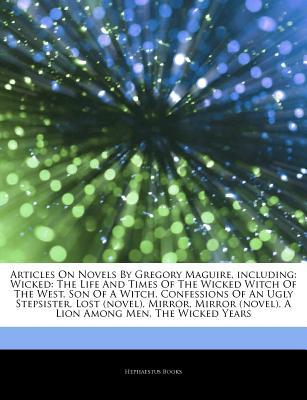 Articles on Novels by Gregory Maguire, Including: Wicked: The Life and Times of the Wicked Witch of the West, Son of a Witch, Confessions of an Ugly Stepsister, Lost (Novel), Mirror, Mirror (Novel), a Lion Among Men, the Wicked Years