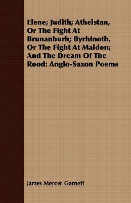 Elene; Judith; Athelstan, or the Fight at Brunanburh; Byrhtnoth, or the Fight at Maldon; And the Dream of the Rood: Anglo-Saxon Poems