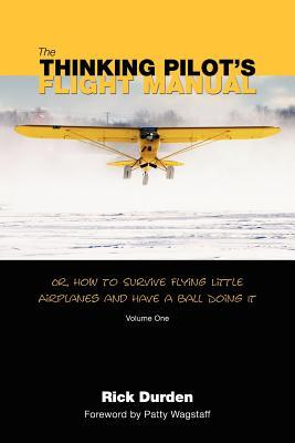 The Thinking Pilot's Flight Manual: Or, How to Survive Flying Little Airplanes and Have a Ball DoingIt