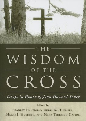 The Wisdom of the Cross: Essays in Honor of John Howard Yoder
