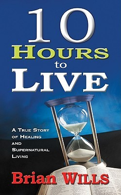 10 Hours to Live: A True Story of Healing and Supernatural Living