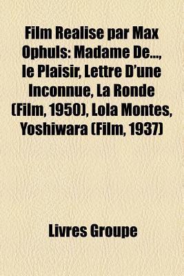 Film Realise Par Max Ophuls: Madame de..., Le Plaisir, Lettre D'Une Inconnue, La Ronde (Film, 1950), Lola Montes, Yoshiwara (Film, 1937)