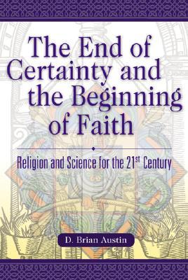 The End of Certainty and the Beginning of Faith: Religion and Science for the 21st Century