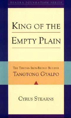 King Of The Empty Plain: The Tibetan Iron Bridge Builder Tangtong Gyalpo