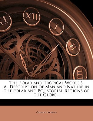 The Polar and Tropical Worlds: A...Description of Man and Nature in the Polar and Equatorial Regions of the Globe...