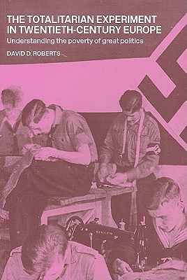 The Totalitarian Experiment in Twentieth Century Europe: Understanding the Poverty of Great Politics