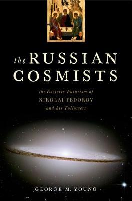 The Russian Cosmists: The Esoteric Futurism of Nikolai Federov and His Followers