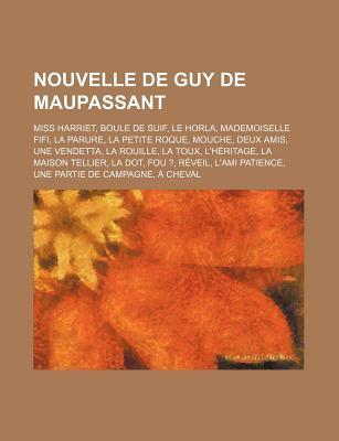 Nouvelle de Guy de Maupassant: Miss Harriet, Boule de Suif, Le Horla, Mademoiselle Fifi, La Parure, La Petite Roque, Mouche, Deux Amis