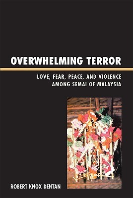 Overwhelming Terror: Love, Fear, Peace, and Violence Among the Semai of Malaysia