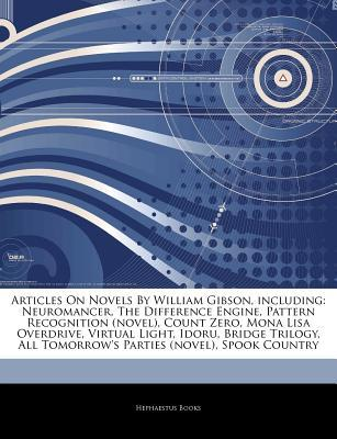 Articles on Novels by William Gibson, Including: Neuromancer, the Difference Engine, Pattern Recognition (Novel), Count Zero, Mona Lisa Overdrive, Virtual Light, Idoru, Bridge Trilogy, All Tomorrow's Parties (Novel), Spook Country