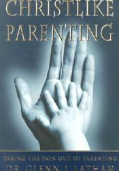 Christlike Parenting: Taking the Pain Out of Parenting Book by Glenn I. Latham
