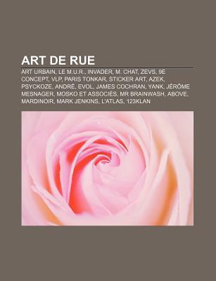 Art de Rue: M. Chat, Zevs, Invader, Vlp, Paris Tonkar, Banksy, Sticker Art, Street Art, Yank, Konu, Jef a Rosol, Psyckoze, Mosko E