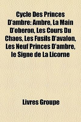 Cycle Des Princes D'Ambre: Ambre, La Main D'Obron, Les Cours Du Chaos, Les Fusils D'Avalon, Les Neuf Princes D'Ambre, Le Signe de La Licorne