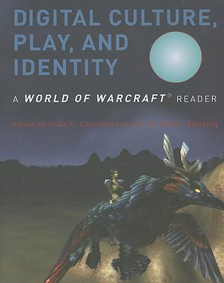 Digital Culture, Play, and Identity: A World of Warcraft Reader